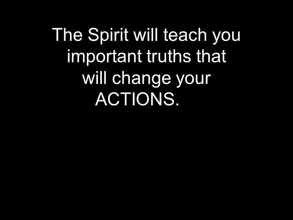 The Spirit will teach you important truths that will change your ACTIONS.