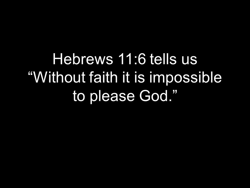 Hebrews 11:6 tells us Without faith it is impossible to please God.