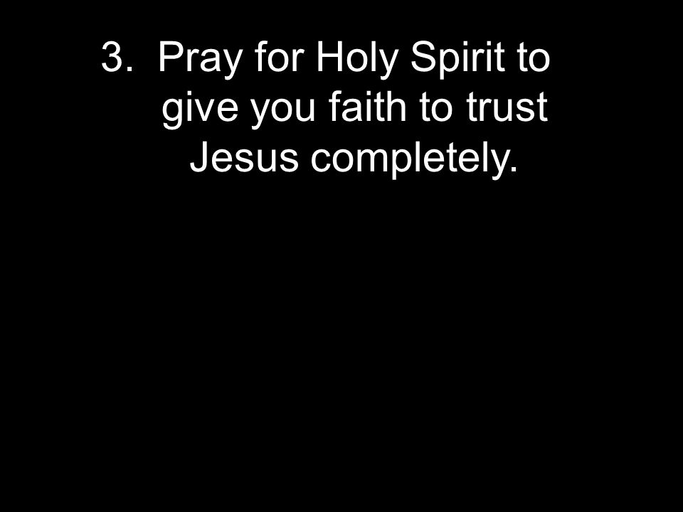 3.Pray for Holy Spirit to give you faith to trust Jesus completely.