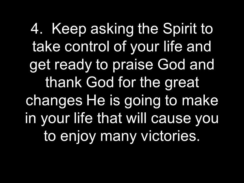 4. Keep asking the Spirit to take control of your life and get ready to praise God and thank God for the great changes He is going to make in your lif