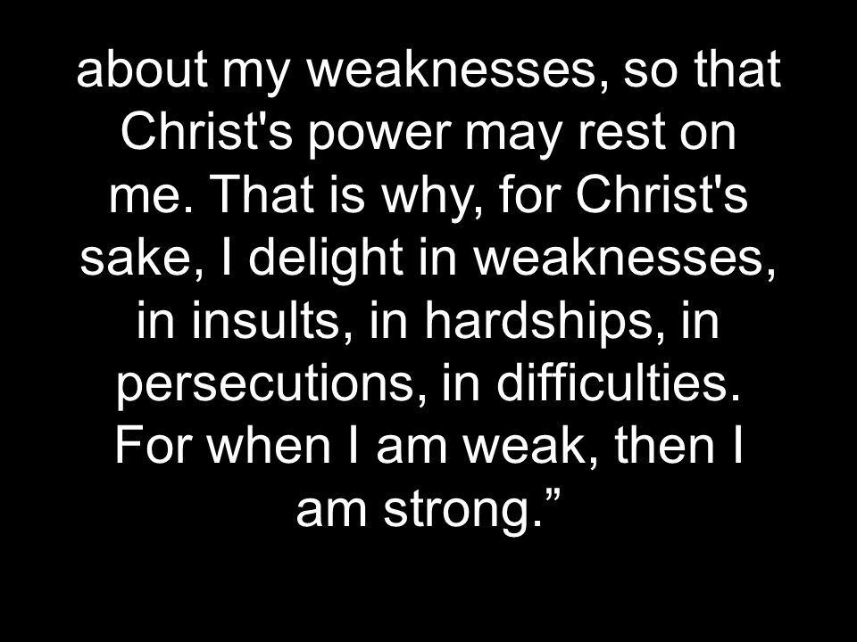 about my weaknesses, so that Christ s power may rest on me.
