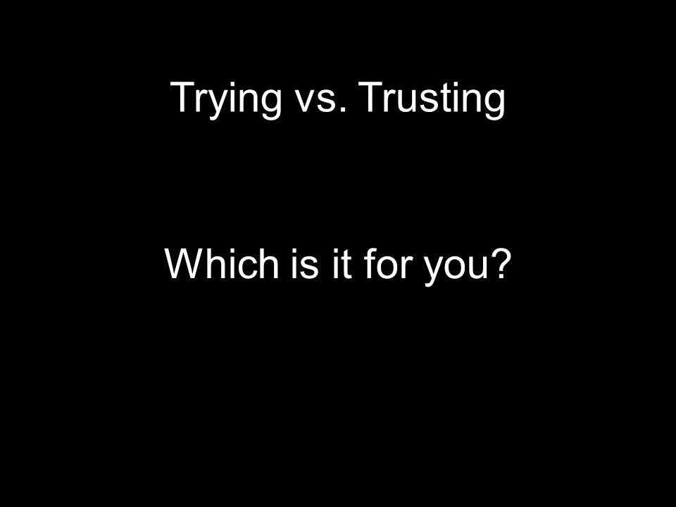 Trying vs. Trusting Which is it for you
