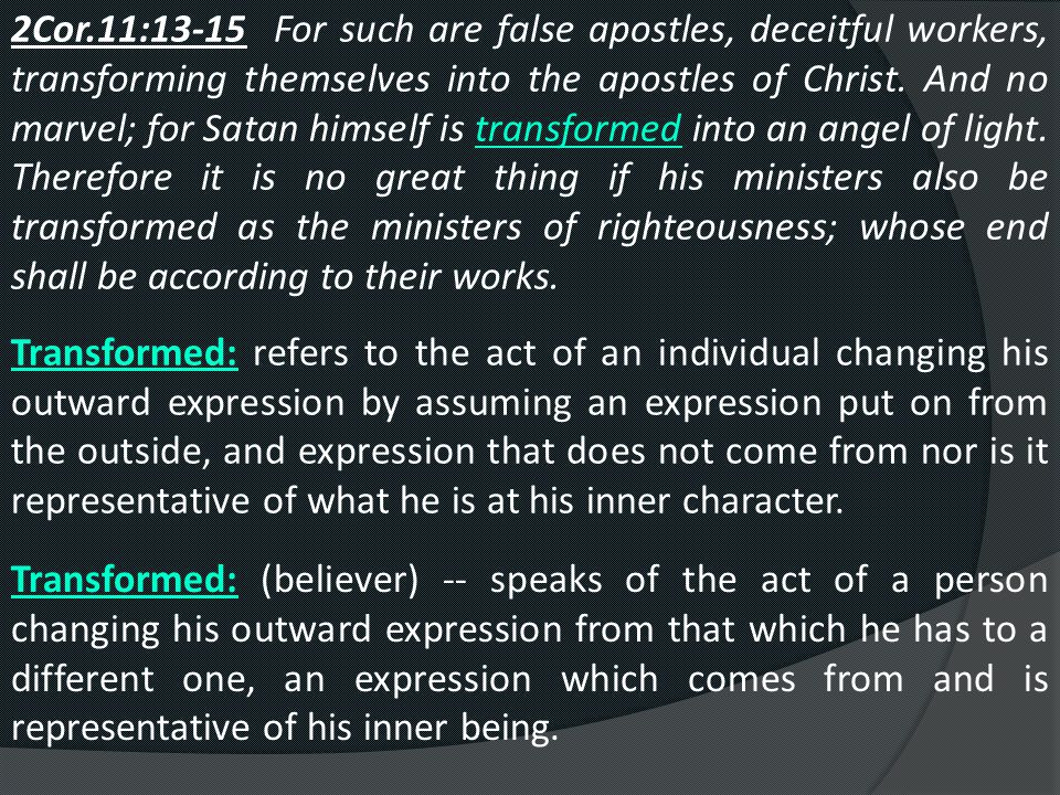 2Cor.11:13-15 For such are false apostles, deceitful workers, transforming themselves into the apostles of Christ.