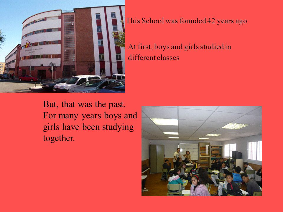This School was founded 42 years ago At first, boys and girls studied in different classes But, that was the past.