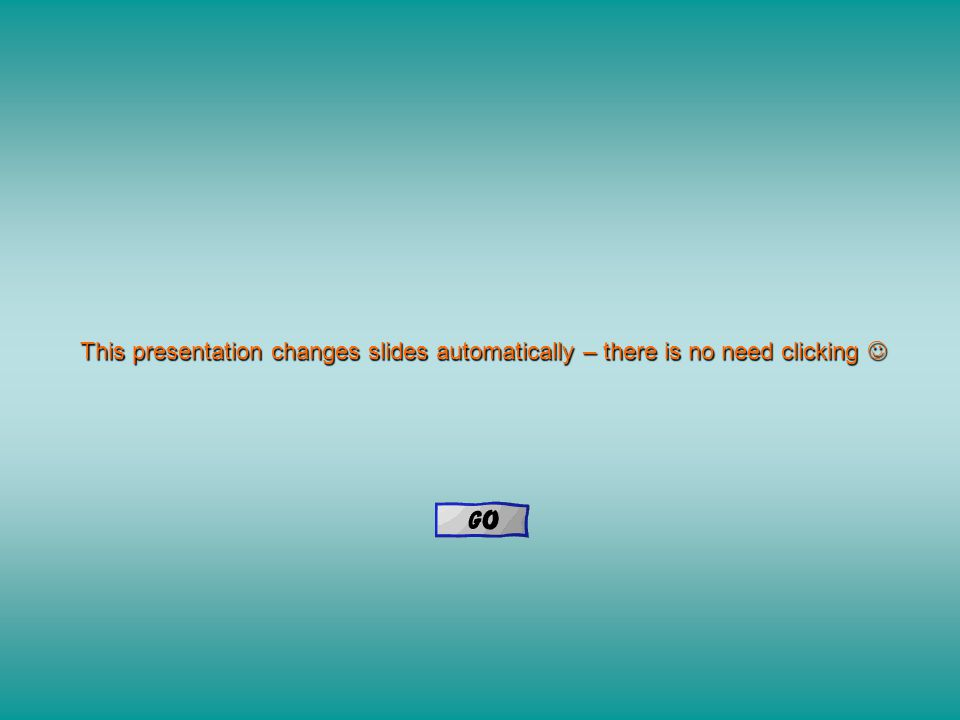 This presentation changes slides automatically – there is no need clicking This presentation changes slides automatically – there is no need clicking