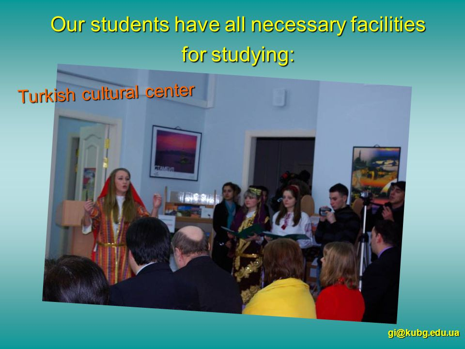 Our students have all necessary facilities for studying: gi@kubg.edu.ua Turkish cultural center