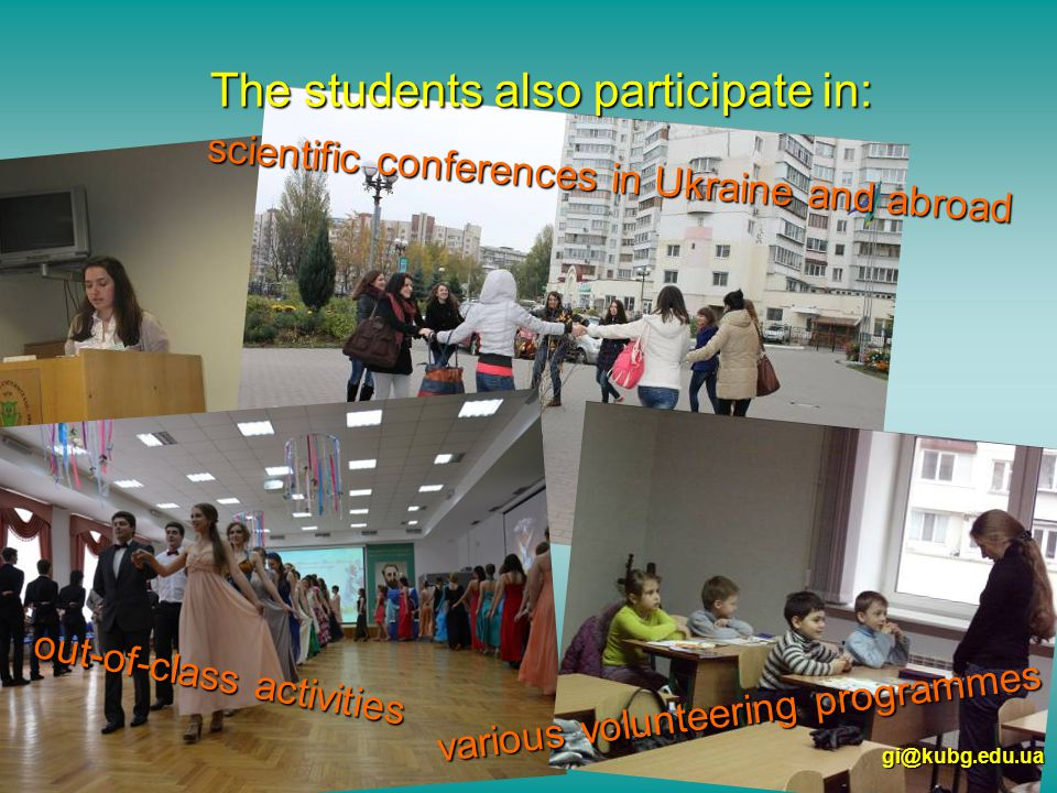scientific conferences in Ukraine and abroad The students also participate in: various volunteering programmes gi@kubg.edu.ua out-of-class activities