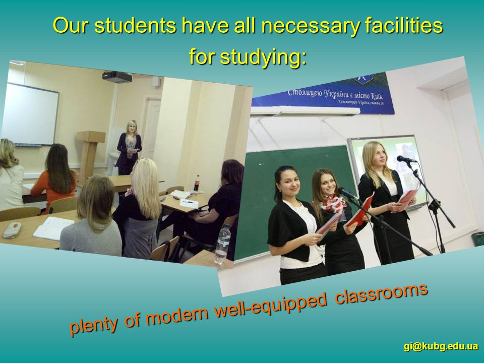 Our students have all necessary facilities for studying: gi@kubg.edu.ua plenty of modern well-equipped classrooms