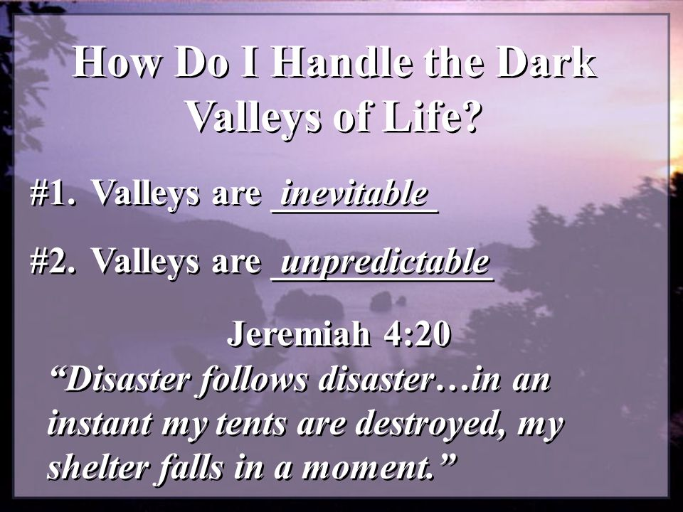 How Do I Handle the Dark Valleys of Life.#1. Valleys are _________ inevitable #2.