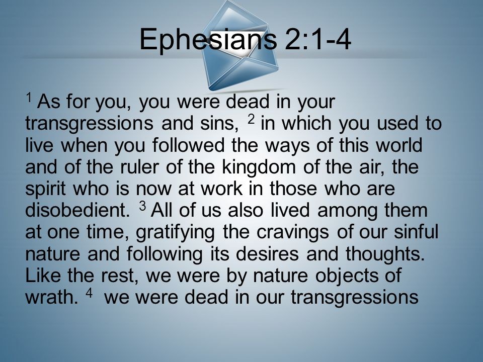1 As for you, you were dead in your transgressions and sins, 2 in which you used to live when you followed the ways of this world and of the ruler of