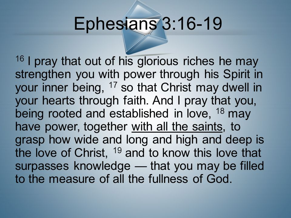 16 I pray that out of his glorious riches he may strengthen you with power through his Spirit in your inner being, 17 so that Christ may dwell in your