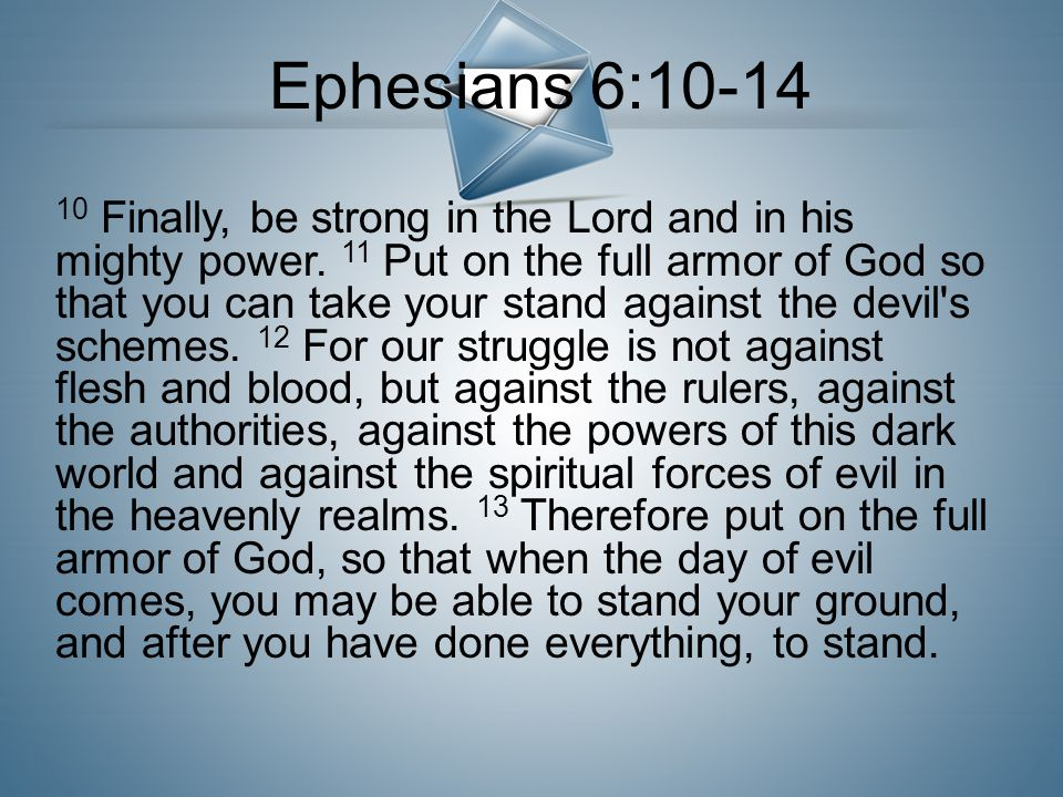 10 Finally, be strong in the Lord and in his mighty power. 11 Put on the full armor of God so that you can take your stand against the devil's schemes