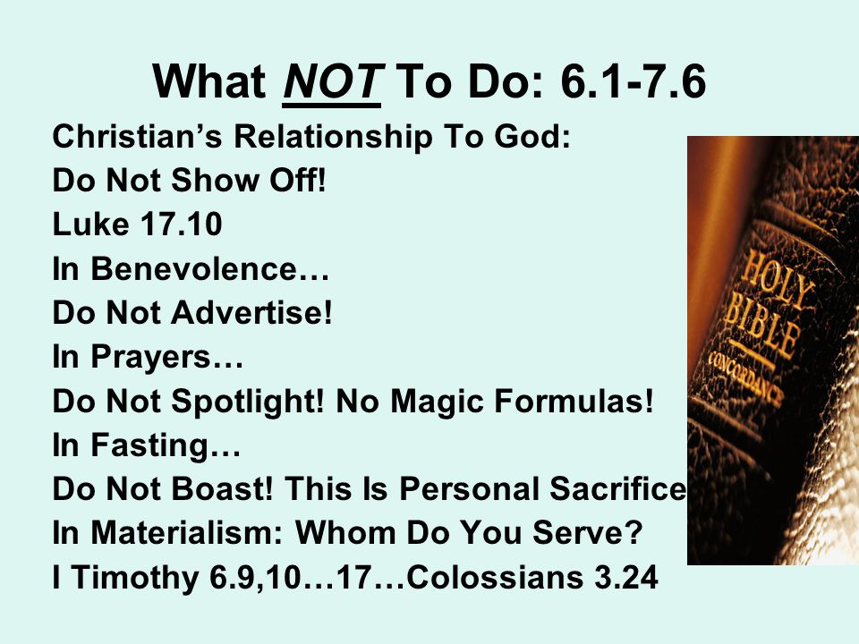 What NOT To Do: 6.1-7.6 Christian's Relationship To God: Do Not Show Off.