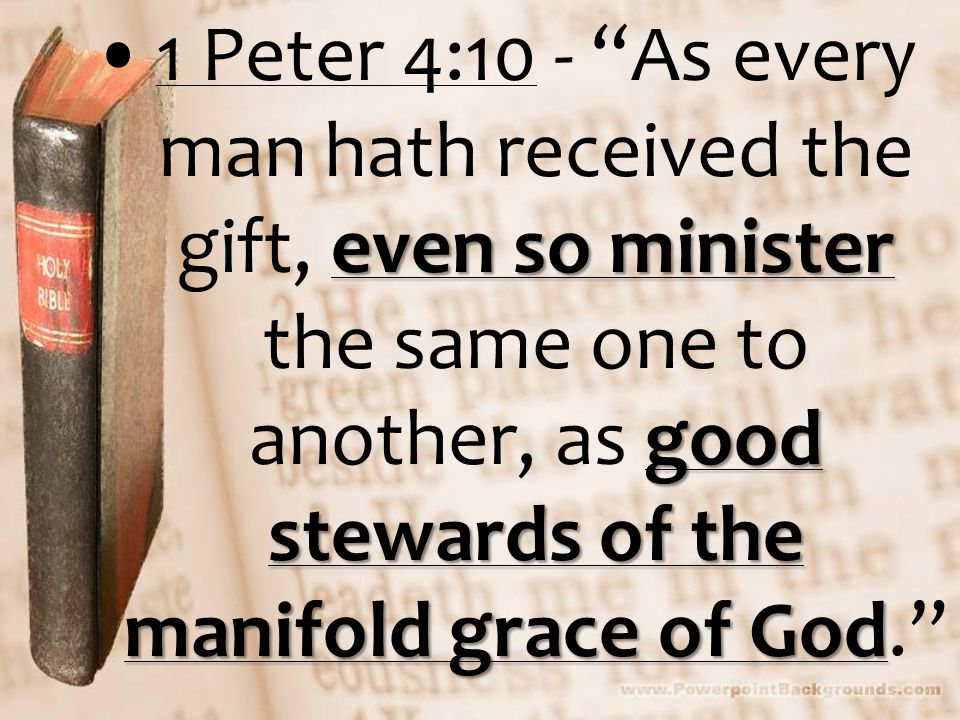 even so minister good stewards of the manifold grace of God1 Peter 4:10 - As every man hath received the gift, even so minister the same one to another, as good stewards of the manifold grace of God.