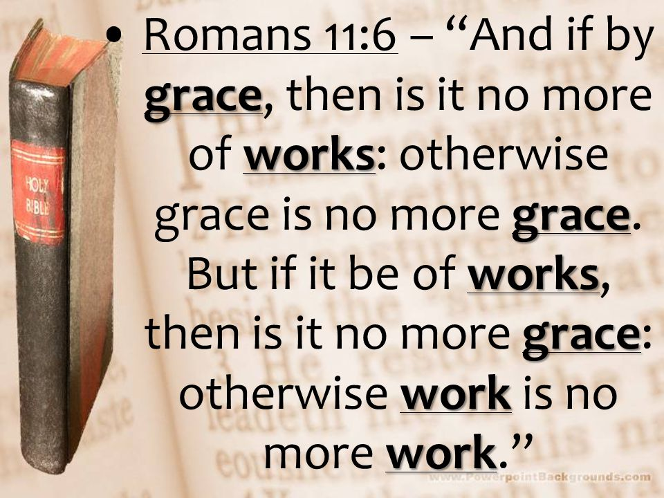 grace works grace works grace work workRomans 11:6 – And if by grace, then is it no more of works: otherwise grace is no more grace.