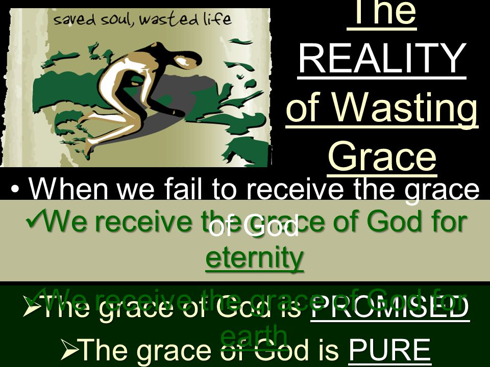 The REALITY of Wasting Grace  The grace of God is PROMISED  The grace of God is PURE We receive the grace of God for eternity We receive the grace of God for eternity We receive the grace of God for earth We receive the grace of God for earth When we fail to receive the grace of God