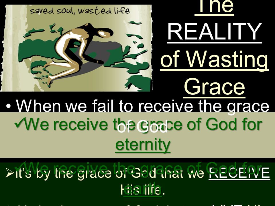 The REALITY of Wasting Grace  It's by the grace of God that we RECEIVE His life.