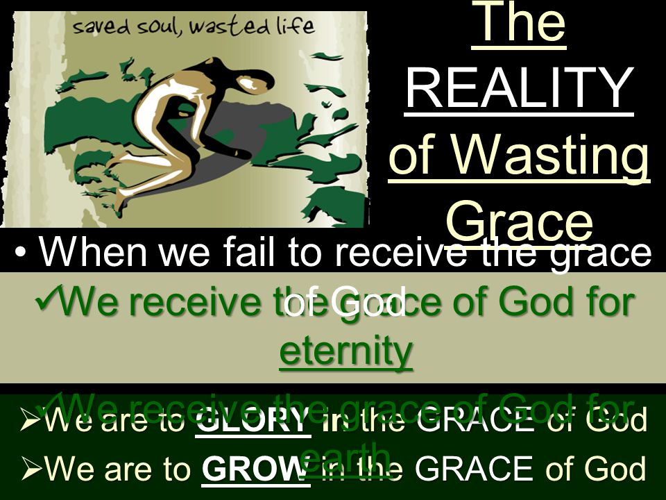 The REALITY of Wasting Grace  We are to GLORY in the GRACE of God  We are to GROW in the GRACE of God We receive the grace of God for eternity We receive the grace of God for eternity We receive the grace of God for earth We receive the grace of God for earth When we fail to receive the grace of God
