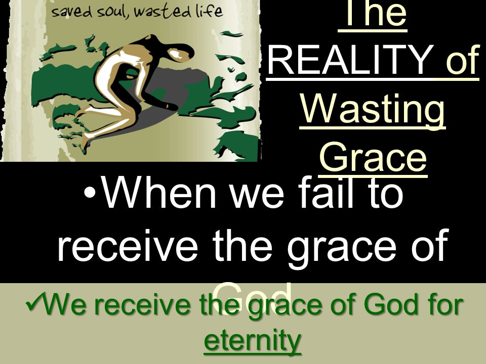 The REALITY of Wasting Grace When we fail to receive the grace of God We receive the grace of God for eternity We receive the grace of God for eternity We receive the grace of God for earth We receive the grace of God for earth