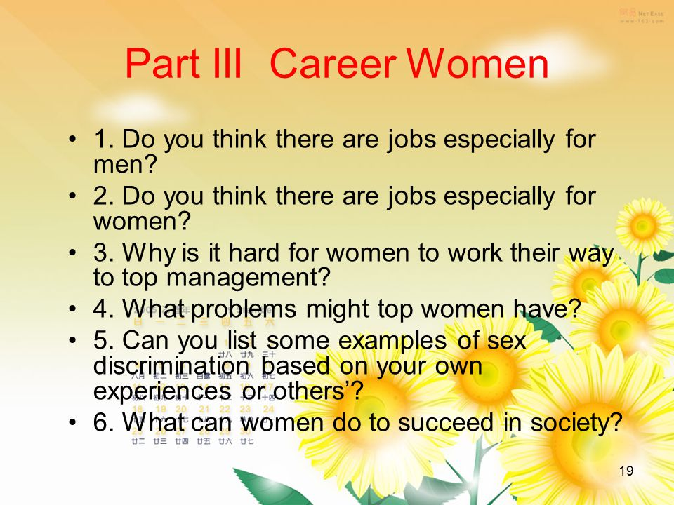 19 Part III Career Women 1. Do you think there are jobs especially for men? 2. Do you think there are jobs especially for women? 3. Why is it hard for