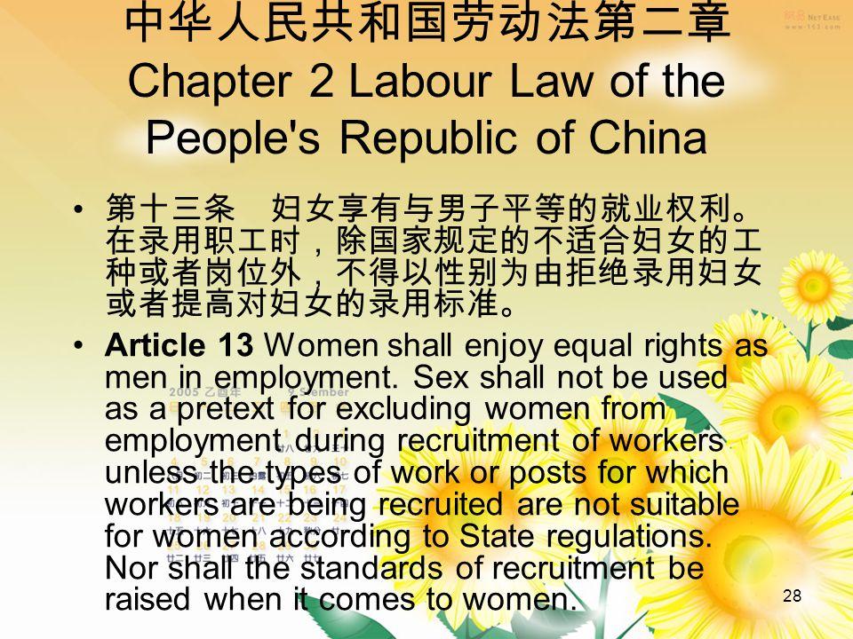 28 中华人民共和国劳动法第二章 Chapter 2 Labour Law of the People s Republic of China 第十三条 妇女享有与男子平等的就业权利。 在录用职工时,除国家规定的不适合妇女的工 种或者岗位外,不得以性别为由拒绝录用妇女 或者提高对妇女的录用标准。 Article 13 Women shall enjoy equal rights as men in employment.
