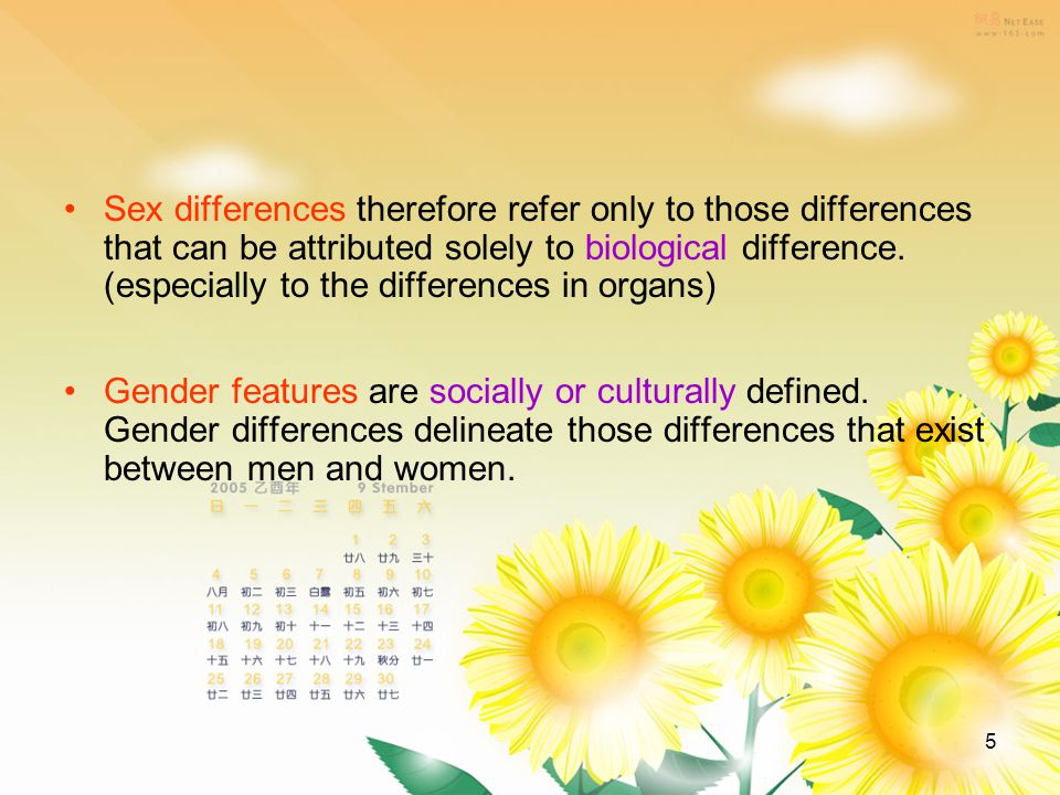 5 Sex differences therefore refer only to those differences that can be attributed solely to biological difference.
