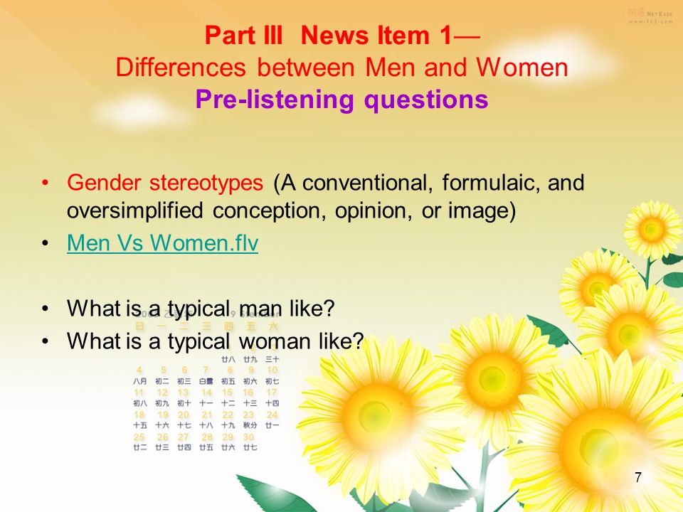 7 Part III News Item 1— Differences between Men and Women Pre-listening questions Gender stereotypes (A conventional, formulaic, and oversimplified conception, opinion, or image) Men Vs Women.flv What is a typical man like.