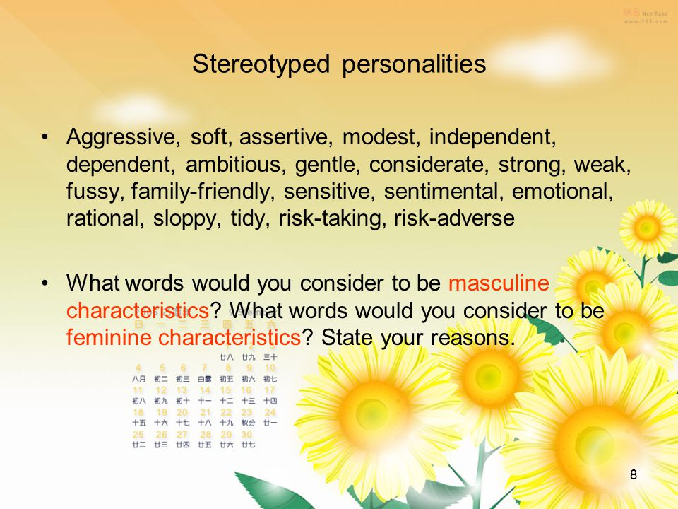 8 Stereotyped personalities Aggressive, soft, assertive, modest, independent, dependent, ambitious, gentle, considerate, strong, weak, fussy, family-friendly, sensitive, sentimental, emotional, rational, sloppy, tidy, risk-taking, risk-adverse What words would you consider to be masculine characteristics.