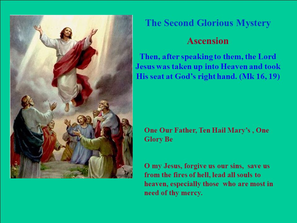The Second Glorious Mystery Ascension Then, after speaking to them, the Lord Jesus was taken up into Heaven and took His seat at God's right hand. (Mk