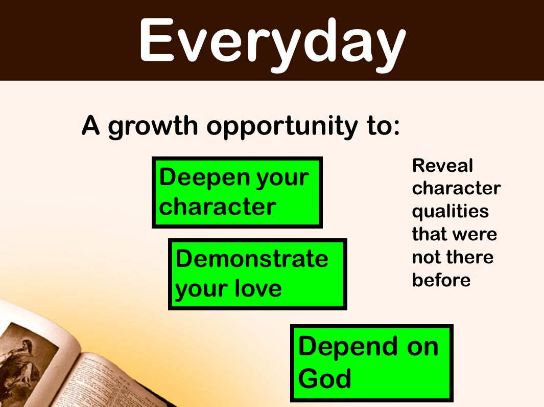 Everyday A growth opportunity to: Deepen your character Demonstrate your love Depend on God Reveal character qualities that were not there before