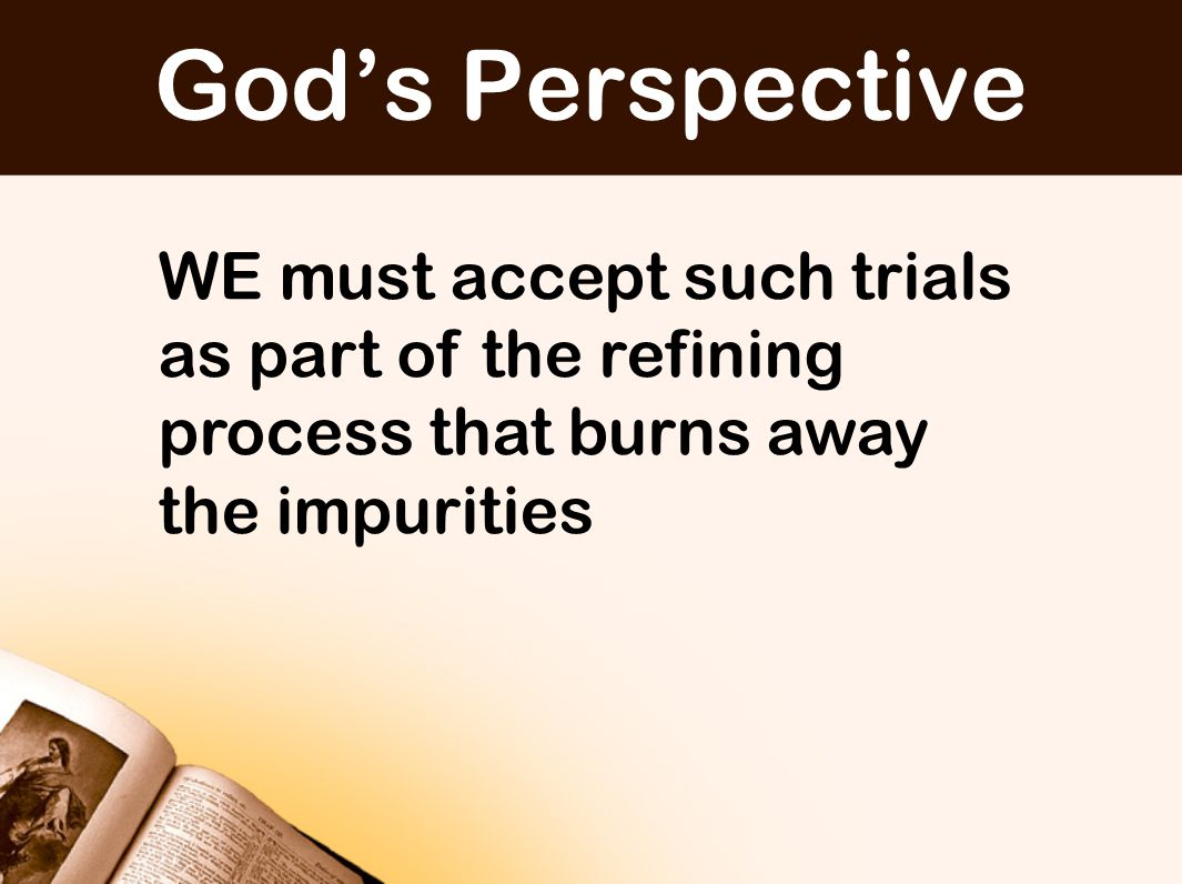 WE must accept such trials as part of the refining process that burns away the impurities God's Perspective