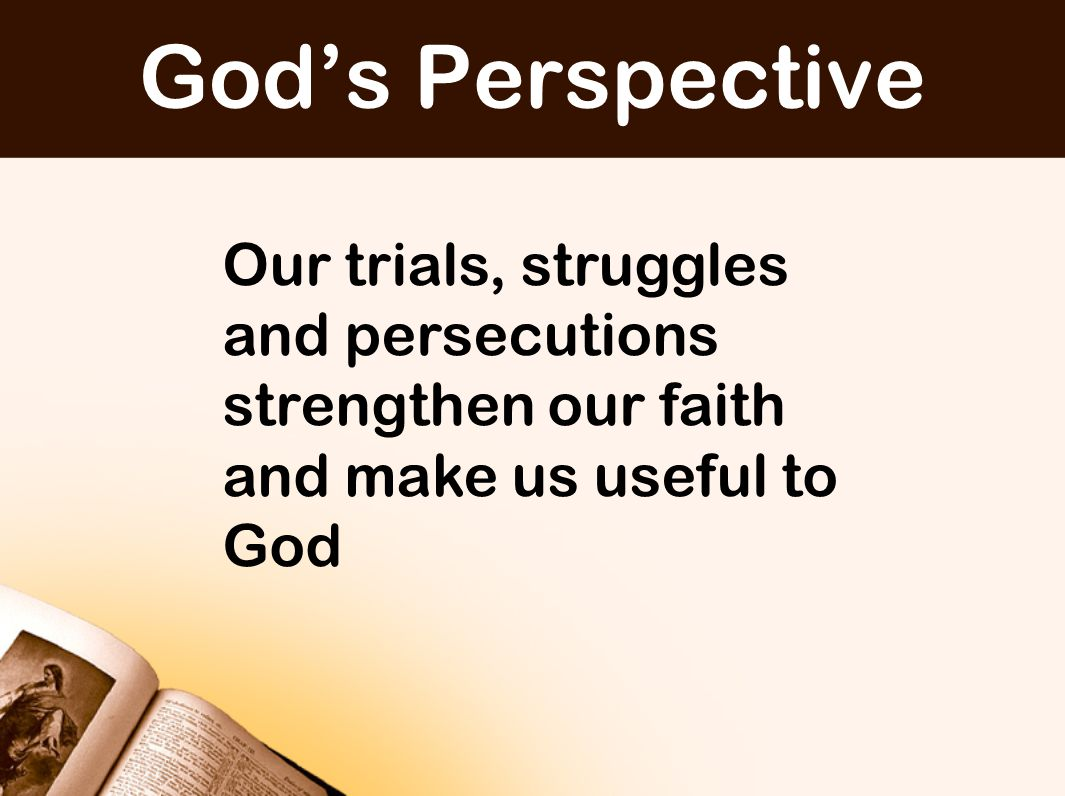 Our trials, struggles and persecutions strengthen our faith and make us useful to God God's Perspective
