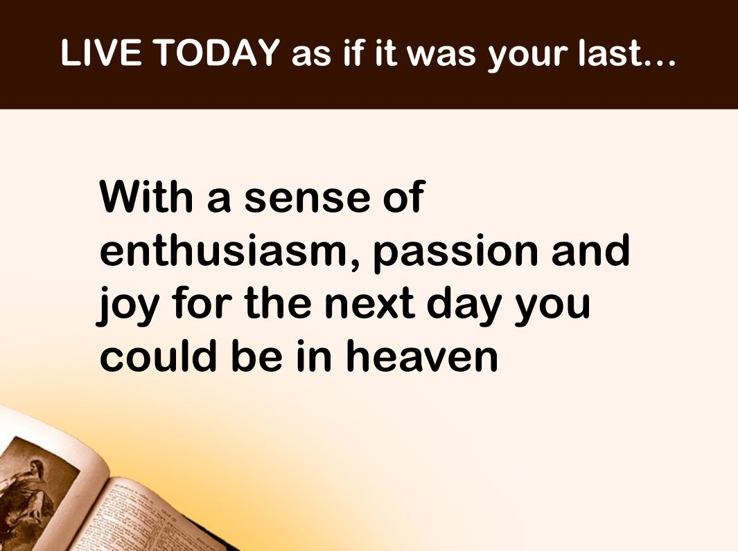 LIVE TODAY as if it was your last… With a sense of enthusiasm, passion and joy for the next day you could be in heaven