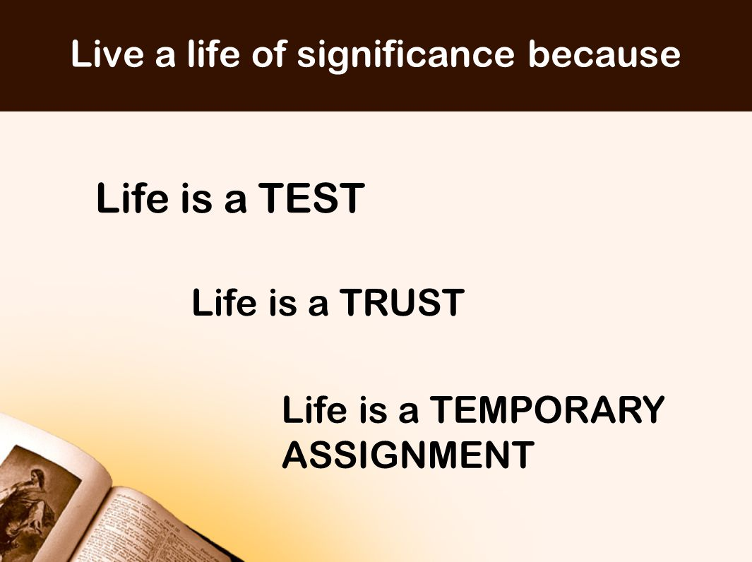 Live a life of significance because Life is a TEST Life is a TRUST Life is a TEMPORARY ASSIGNMENT