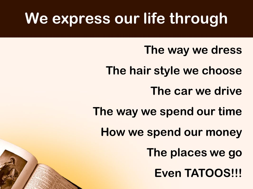We express our life through The way we dress The hair style we choose The car we drive The way we spend our time How we spend our money The places we go Even TATOOS!!!