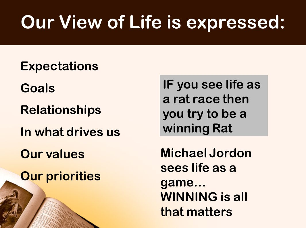 Our View of Life is expressed: Expectations Goals Relationships In what drives us Our values Our priorities IF you see life as a rat race then you try to be a winning Rat Michael Jordon sees life as a game… WINNING is all that matters