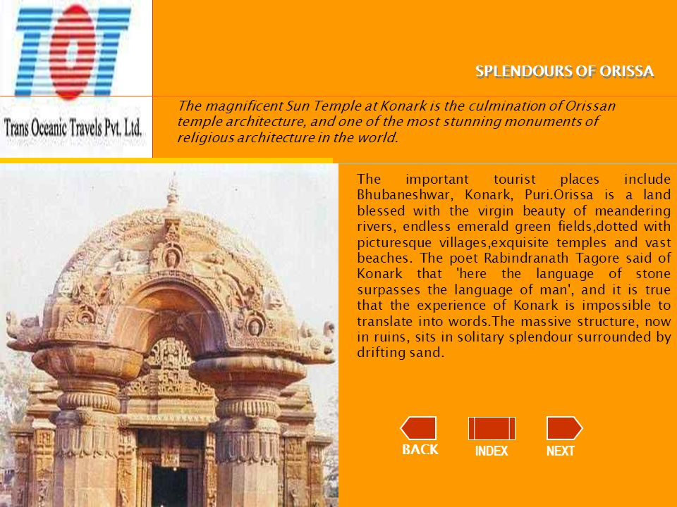 BACK INDEXNEXT SPLENDOURS OF ORISSA The magnificent Sun Temple at Konark is the culmination of Orissan temple architecture, and one of the most stunning monuments of religious architecture in the world.