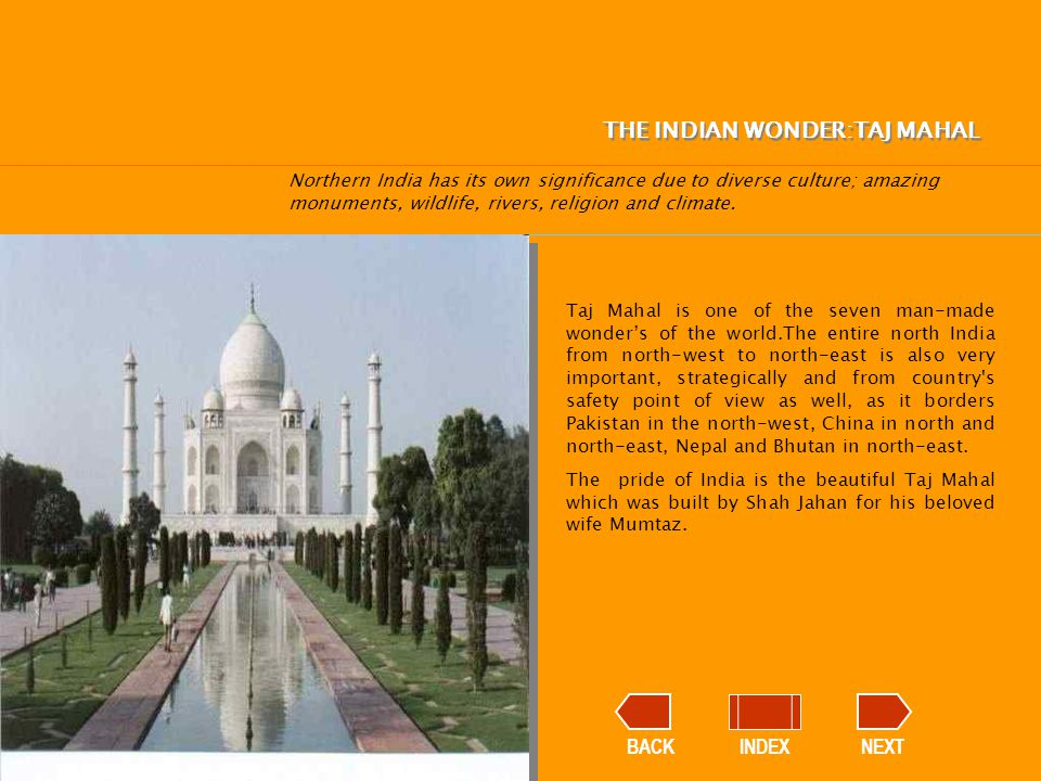 BACKINDEXNEXT Taj Mahal is one of the seven man-made wonder's of the world.The entire north India from north-west to north-east is also very important, strategically and from country s safety point of view as well, as it borders Pakistan in the north-west, China in north and north-east, Nepal and Bhutan in north-east.