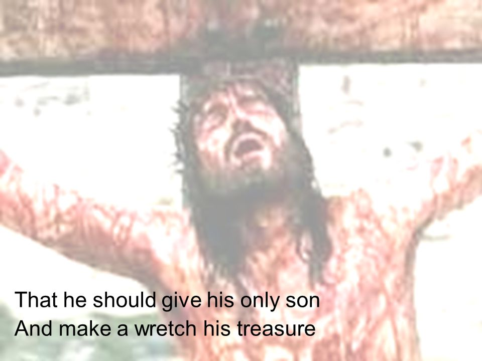That he should give his only son And make a wretch his treasure