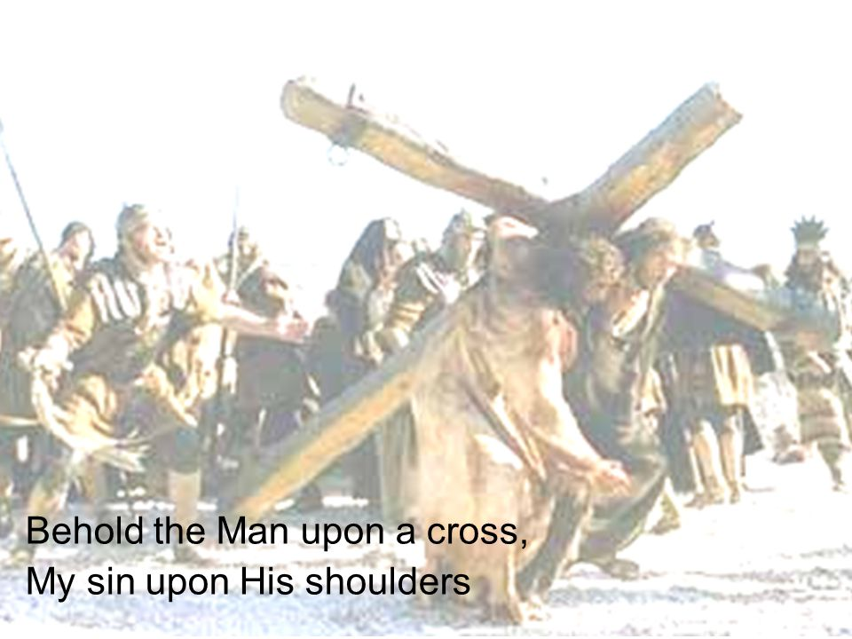 Behold the Man upon a cross, My sin upon His shoulders
