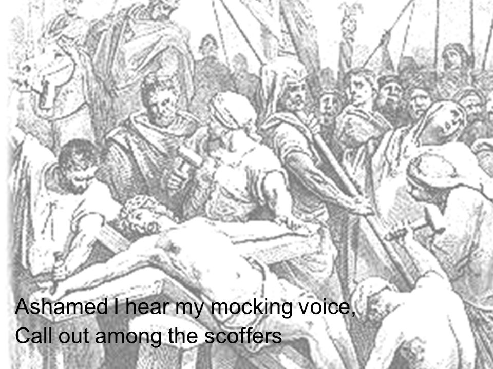 Ashamed I hear my mocking voice, Call out among the scoffers