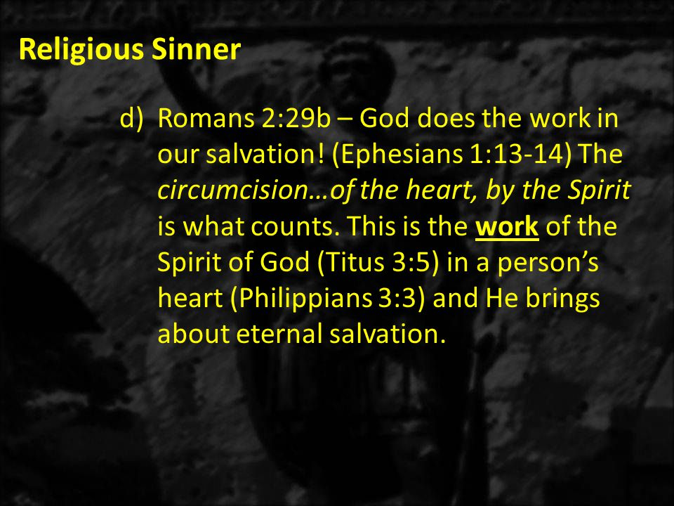 Religious Sinner d)Romans 2:29b – God does the work in our salvation.