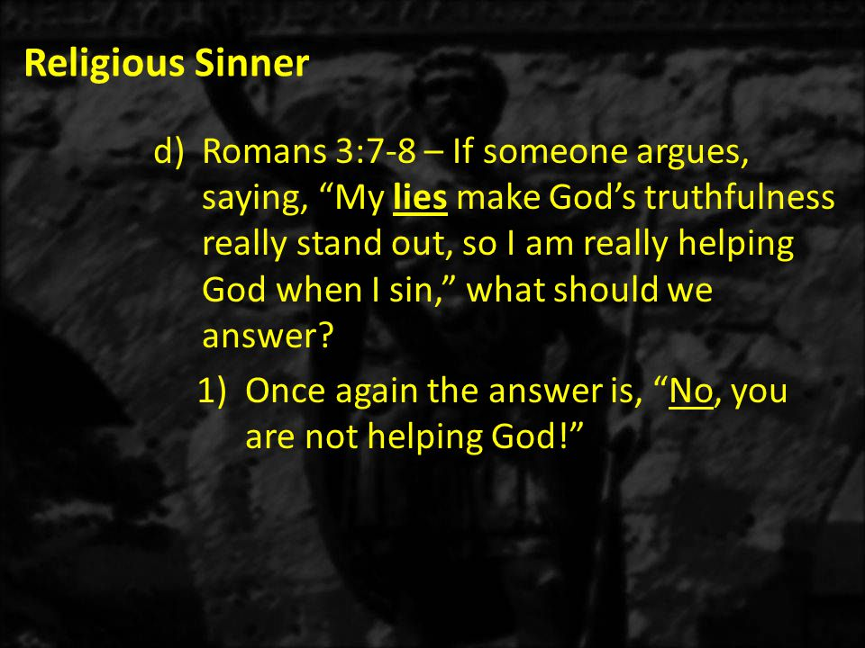 Religious Sinner d)Romans 3:7-8 – If someone argues, saying, My lies make God's truthfulness really stand out, so I am really helping God when I sin, what should we answer.