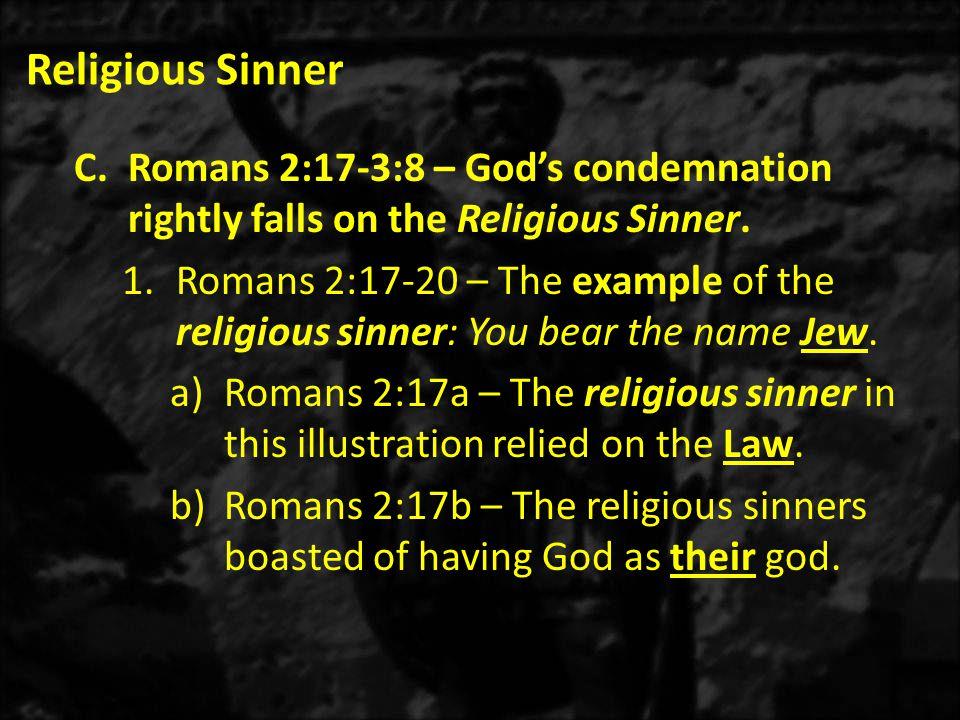 Religious Sinner C.Romans 2:17-3:8 – God's condemnation rightly falls on the Religious Sinner. 1.Romans 2:17-20 – The example of the religious sinner: