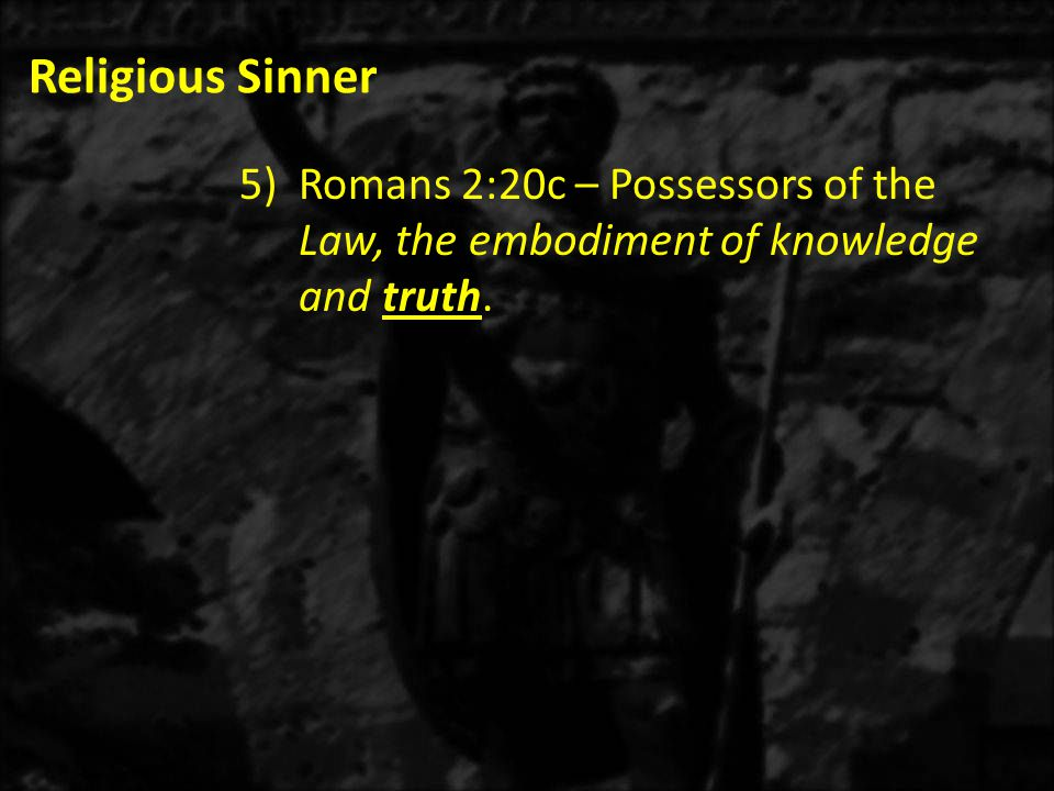 Religious Sinner 5)Romans 2:20c – Possessors of the Law, the embodiment of knowledge and truth.
