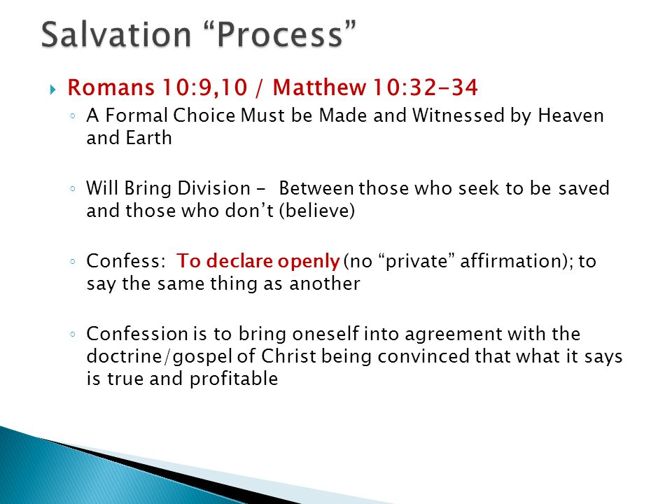  Romans 10:9,10 / Matthew 10:32-34 ◦ A Formal Choice Must be Made and Witnessed by Heaven and Earth ◦ Will Bring Division - Between those who seek to be saved and those who don't (believe) ◦ Confess: To declare openly (no private affirmation); to say the same thing as another ◦ Confession is to bring oneself into agreement with the doctrine/gospel of Christ being convinced that what it says is true and profitable