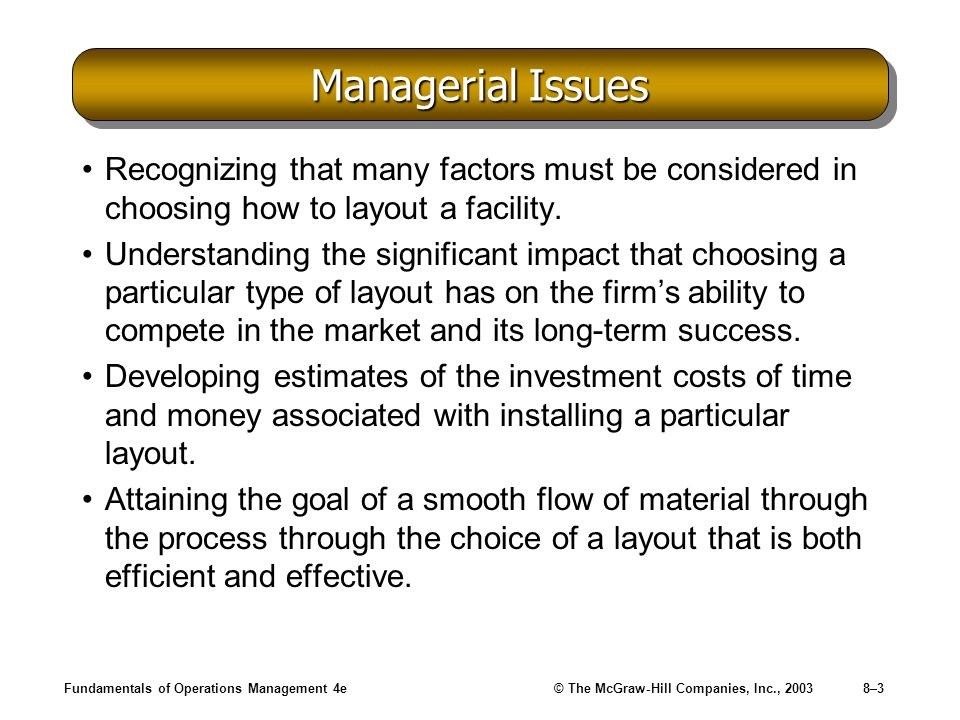 Fundamentals of Operations Management 4e© The McGraw-Hill Companies, Inc., 20038–3 Managerial Issues Recognizing that many factors must be considered in choosing how to layout a facility.
