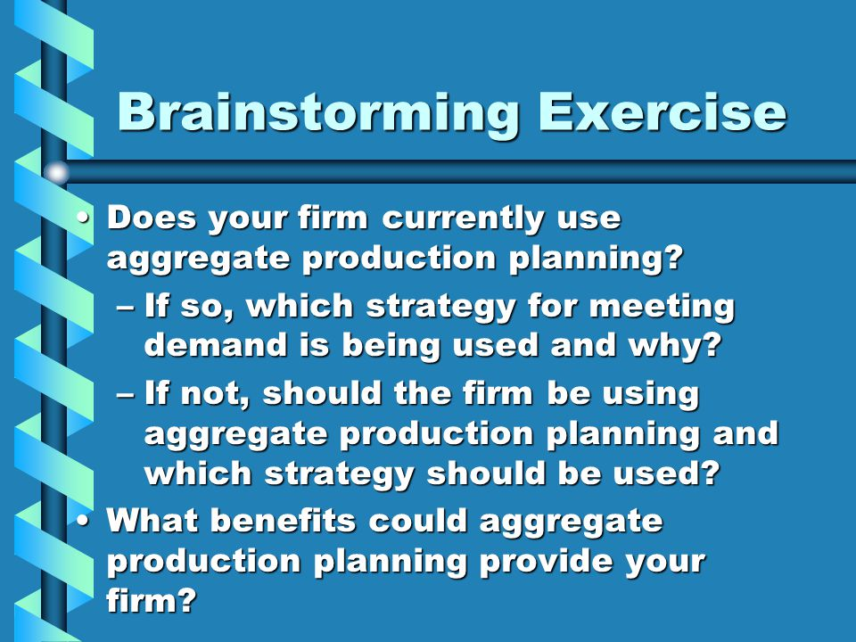Brainstorming Exercise Does your firm currently use aggregate production planning?Does your firm currently use aggregate production planning? –If so,
