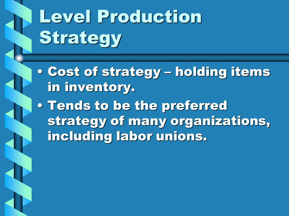 Level Production Strategy Cost of strategy – holding items in inventory.Cost of strategy – holding items in inventory. Tends to be the preferred strat