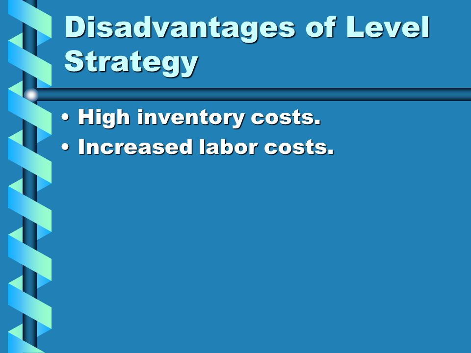 Disadvantages of Level Strategy High inventory costs.High inventory costs. Increased labor costs.Increased labor costs.
